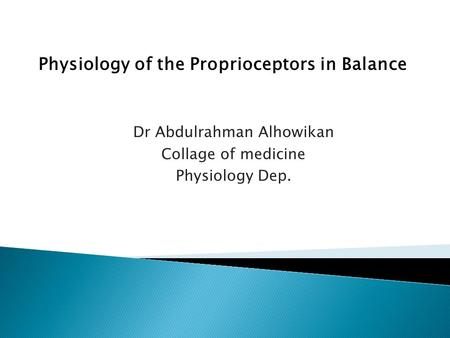 Dr Abdulrahman Alhowikan Collage of medicine Physiology Dep. Physiology of the Proprioceptors in Balance.