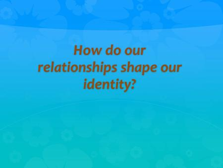 "How do our relationships shape our identity?. ""It is better to be in chains with friends than to be in a garden with strangers."" --Persian Proverb."