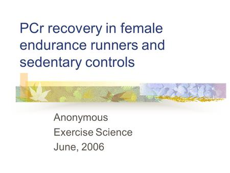 PCr recovery in female endurance runners and sedentary controls Anonymous Exercise Science June, 2006.