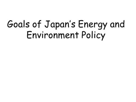Goals of Japan's Energy and Environment Policy. Establishment of Low Carbon Society  on the basis of long-term outlooks for energy and CO2 emissions.