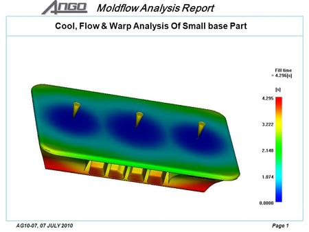 Moldflow Analysis Report Page 1AG10-07, 07 JULY 2010 Cool, Flow & Warp Analysis Of Small base Part.