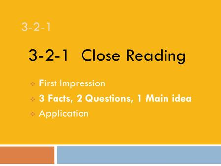 3-2-1  First Impression  3 Facts, 2 Questions, 1 Main idea  Application 3-2-1 Close Reading.