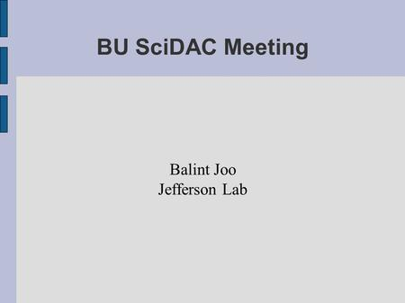BU SciDAC Meeting Balint Joo Jefferson Lab. Anisotropic Clover Why do it ?  Anisotropy -> Fine Temporal Lattice Spacing at moderate cost  Combine with.