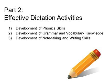 1)Development of Phonics Skills 2)Development of Grammar and Vocabulary Knowledge 3)Development of Note-taking and Writing Skills Part 2: Effective Dictation.