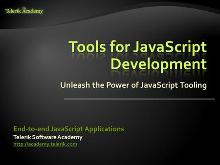 Unleash the Power of JavaScript Tooling Telerik Software Academy  End-to-end JavaScript Applications.