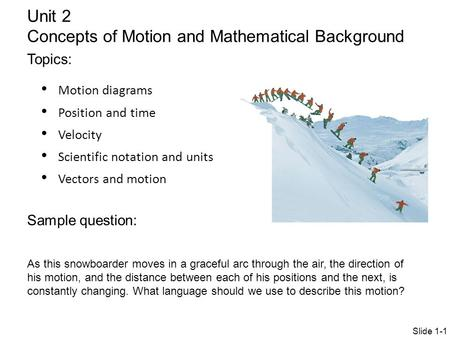 Motion diagrams Position and time Velocity Scientific notation and units Vectors and motion Unit 2 Concepts of Motion and Mathematical Background Topics: