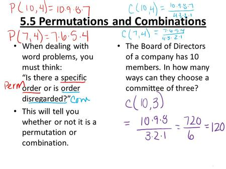 "5.5 Permutations and Combinations When dealing with word problems, you must think: ""Is there a specific order or is order disregarded?"" This will tell."
