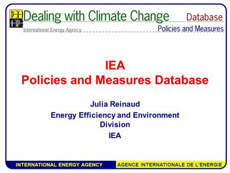 INTERNATIONAL ENERGY AGENCY AGENCE INTERNATIONALE DE L'ENERGIE IEA Policies and Measures Database Julia Reinaud Energy Efficiency and Environment Division.