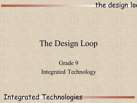 The design loop Integrated Technologies The Design Loop Grade 9 Integrated Technology.
