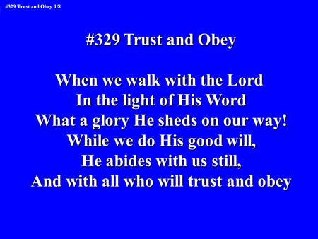 #329 Trust and Obey When we walk with the Lord In the light of His Word What a glory He sheds on our way! While we do His good will, He abides with us.