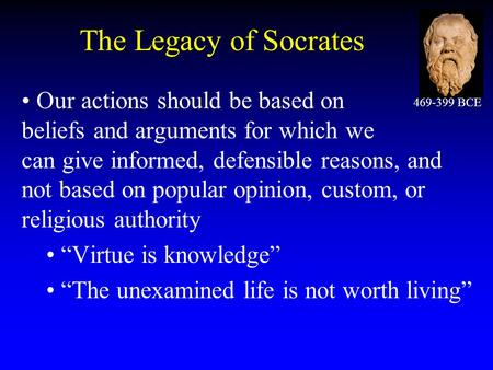 The Legacy of Socrates Our actions should be based on beliefs and arguments for which we can give informed, defensible reasons, and not based on popular.