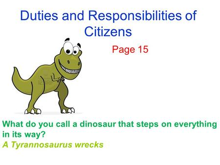 Duties and Responsibilities of Citizens Page 15 What do you call a dinosaur that steps on everything in its way? A Tyrannosaurus wrecks.