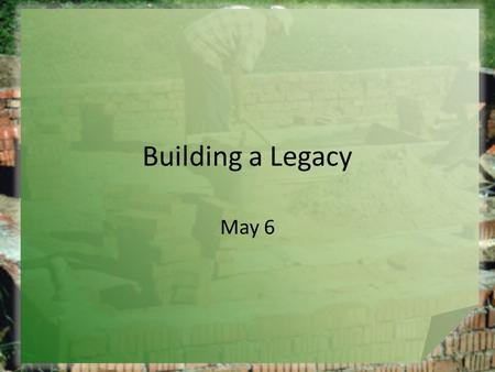 Building a Legacy May 6. Think About It … What are things that are strong or significant influences on children and young people in our society? Most.