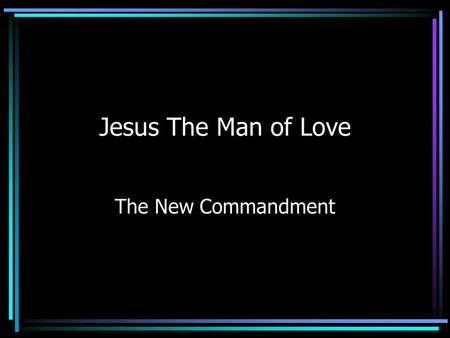 Jesus The Man of Love The New Commandment. Commands Us to Love As He Loved Jesus loved us so that He died to cleanse His church from sin.