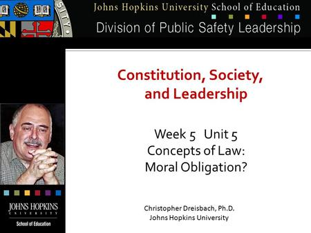 Constitution, Society, and Leadership Week 5 Unit 5 Concepts of Law: Moral Obligation? Christopher Dreisbach, Ph.D. Johns Hopkins University.