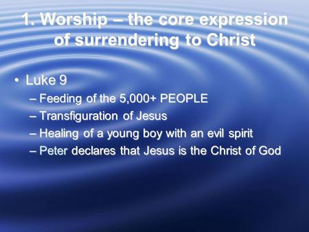 1. Worship – the core expression of surrendering to Christ Luke 9Luke 9 –Feeding of the 5,000+ PEOPLE –Transfiguration of Jesus –Healing of a young boy.