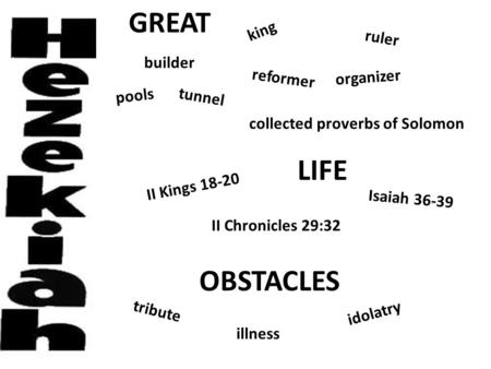 GREAT LIFE OBSTACLES king organizer ruler reformer tunnel pools collected proverbs of Solomon builder Isaiah 36-39 II Chronicles 29:32 II Kings 18-20 idolatry.