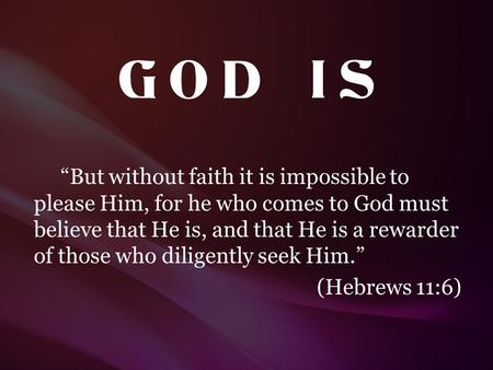 "G O D I S ""But without faith it is impossible to please Him, for he who comes to God must believe that He is, and that He is a rewarder of those who."