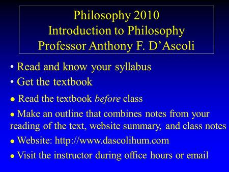 Philosophy 2010 Introduction to Philosophy Professor Anthony F. D'Ascoli Read and know your syllabus Get the textbook l l Read the textbook before class.