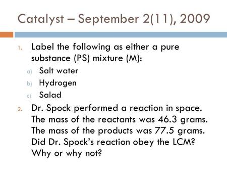 Catalyst – September 2(11), 2009 1. Label the following as either a pure substance (PS) mixture (M): a) Salt water b) Hydrogen c) Salad 2. Dr. Spock performed.