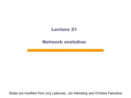 Lecture 21 Network evolution Slides are modified from Jurij Leskovec, Jon Kleinberg and Christos Faloutsos.
