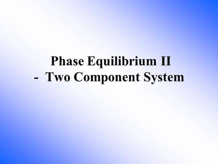 Phase Equilibrium II - Two Component System. How many components and phases in this system? 2 components and 1 liquid phase Method to separate ethanol.
