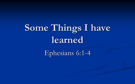 "Some Things I have learned Ephesians 6:1-4. 6 Children, obey your parents in the Lord, for this is right. 2 ""Honor your father and mother,"" which is the."