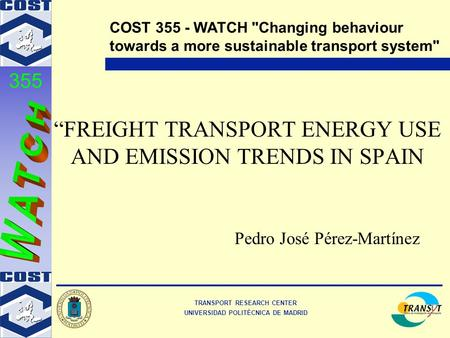"TRANSPORT RESEARCH CENTER UNIVERSIDAD POLITÉCNICA DE MADRID COST 355 - WATCH Changing behaviour towards a more sustainable transport system 355 ""FREIGHT."