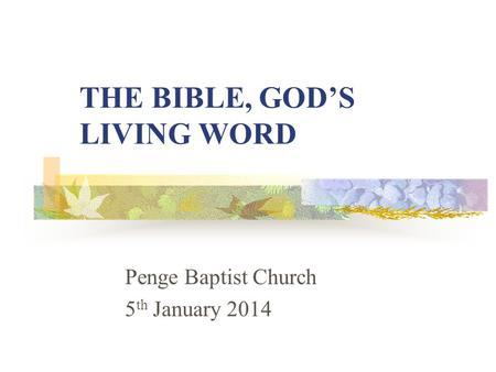 THE BIBLE, GOD'S LIVING WORD Penge Baptist Church 5 th January 2014.