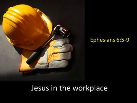 Jesus in the workplace Ephesians 6:5-9. God has a 'big picture' plan Ephesians 3:11...his eternal purpose which he accomplished in Christ Jesus our Lord.