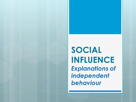 SOCIAL INFLUENCE Explanations of independent behaviour.
