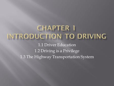 1.1 Driver Education 1.2 Driving is a Privilege 1.3 The Highway Transportation System.