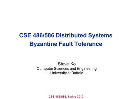 CSE 486/586, Spring 2012 CSE 486/586 Distributed Systems Byzantine Fault Tolerance Steve Ko Computer Sciences and Engineering University at Buffalo.