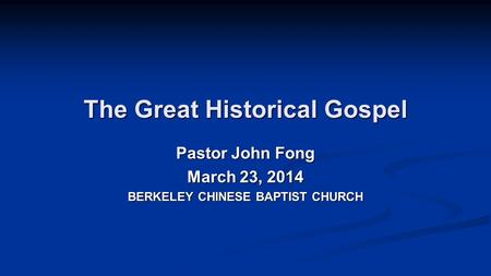 The Great Historical Gospel Pastor John Fong March 23, 2014 BERKELEY CHINESE BAPTIST CHURCH.