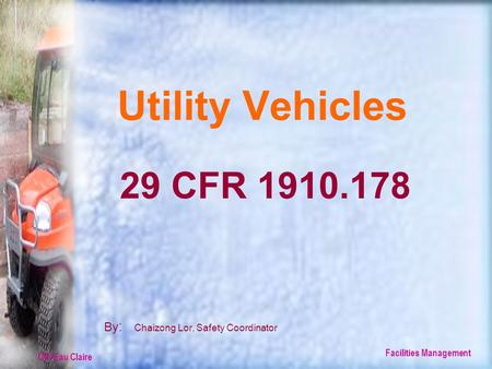 UW-Eau Claire Facilities Management Utility Vehicles By : Chaizong Lor, Safety Coordinator 29 CFR 1910.178.