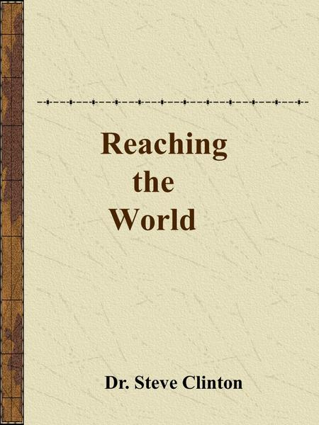 Reaching the World Dr. Steve Clinton. The Great Commission Go, and make disciples in all the nations: baptizing them in the name of the Father, and of.