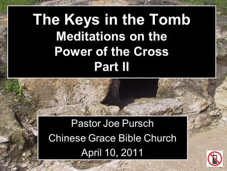 The Keys in the Tomb Meditations on the Power of the Cross Part II Pastor Joe Pursch Chinese Grace Bible Church April 10, 2011.