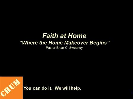 "1 CHUM You can do it. We will help. Faith at Home ""Where the Home Makeover Begins"" Pastor Brian C. Sweeney."