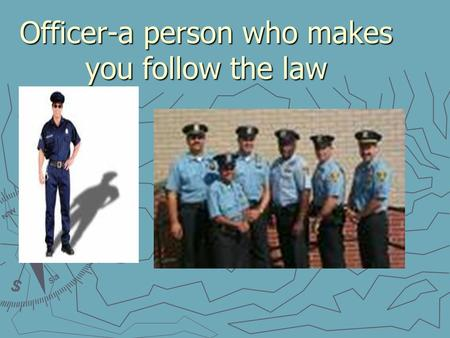Officer-a person who makes you follow the law. Safety-staying away from danger.