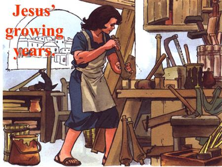 Jesus' growing years. Jesus also lived in a family, with His Mother and St. Joseph, the carpenter.