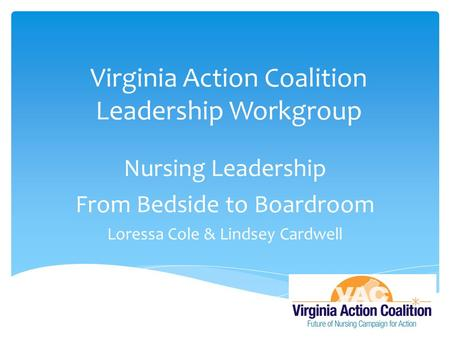 Virginia Action Coalition Leadership Workgroup Nursing Leadership From Bedside to Boardroom Loressa Cole & Lindsey Cardwell.
