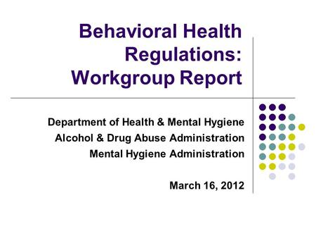 Department of Health & Mental Hygiene Alcohol & Drug Abuse Administration Mental Hygiene Administration March 16, 2012 Behavioral Health Regulations: Workgroup.