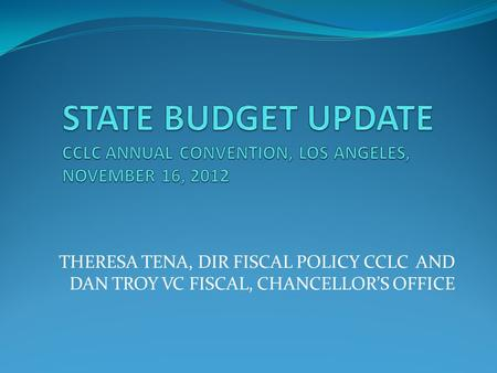 THERESA TENA, DIR FISCAL POLICY CCLC AND DAN TROY VC FISCAL, CHANCELLOR'S OFFICE.