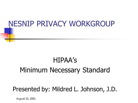 August 10, 2001 NESNIP PRIVACY WORKGROUP HIPAA's Minimum Necessary Standard Presented by: Mildred L. Johnson, J.D.