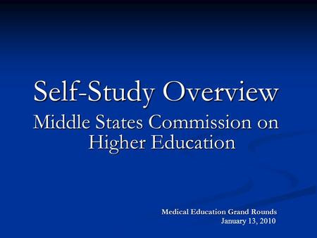 Medical Education Grand Rounds Self-Study Overview Middle States Commission on Higher Education January 13, 2010.