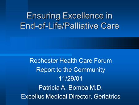 Ensuring Excellence in End-of-Life/Palliative Care Rochester Health Care Forum Report to the Community 11/29/01 Patricia A. Bomba M.D. Excellus Medical.