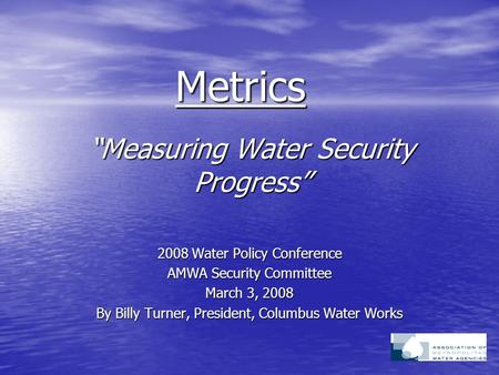 """Measuring Water Security Progress"" 2008 Water Policy Conference AMWA Security Committee March 3, 2008 By Billy Turner, President, Columbus Water Works."