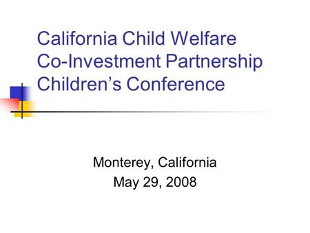 California Child Welfare Co-Investment Partnership Children's Conference Monterey, California May 29, 2008.