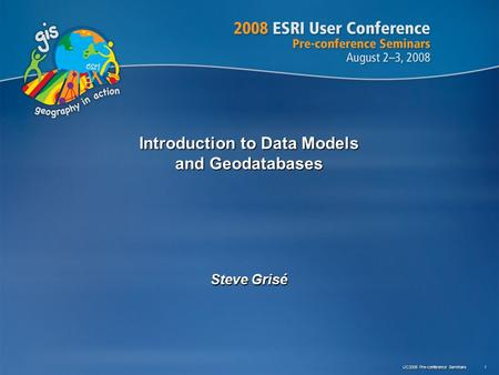 UC2008 Pre-conference Seminars 1 Introduction to Data Models and Geodatabases Steve Grisé.
