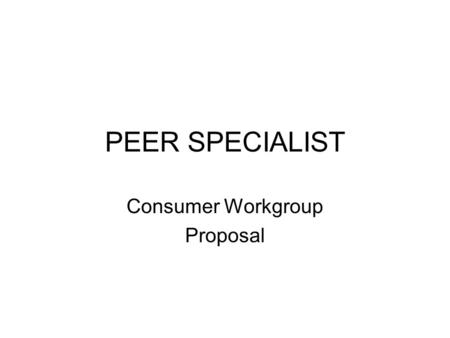 PEER SPECIALIST Consumer Workgroup Proposal. Introduction SAMHSA Grant Consumer Workgroup Agenda for today's meeting Discuss peer specialist roles at.
